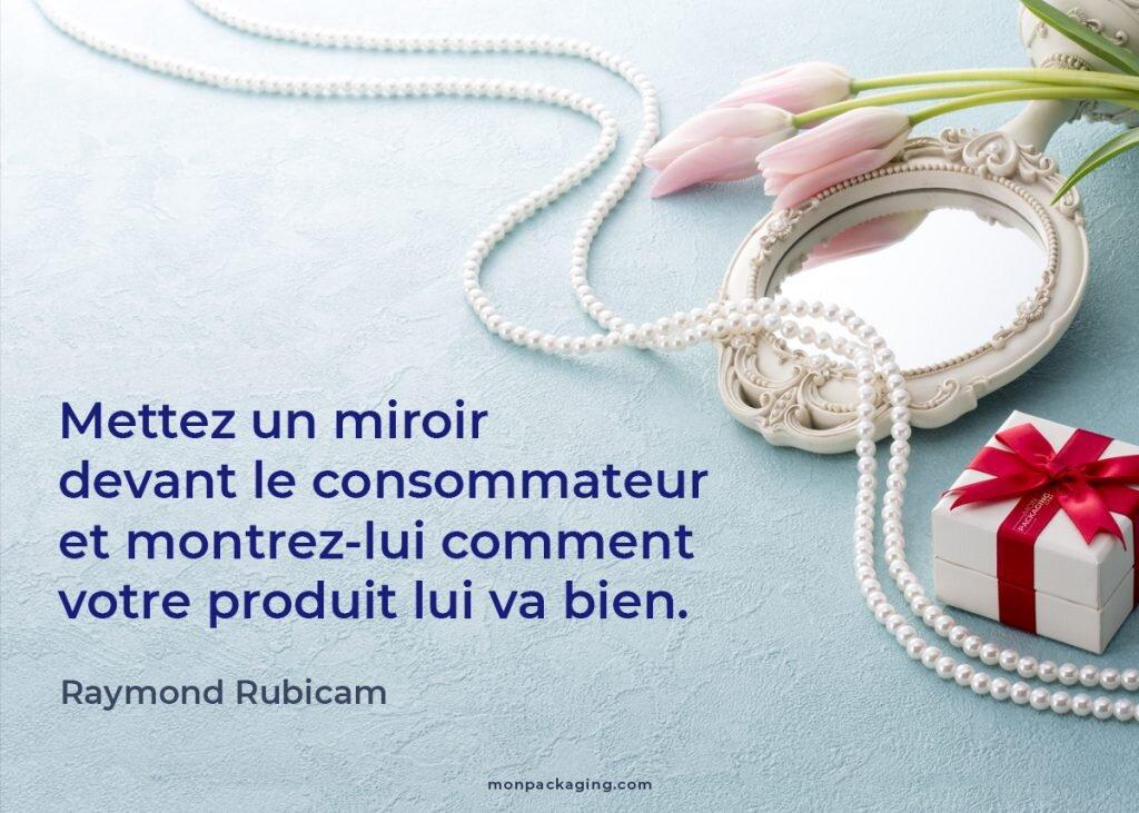 citation Raymond Rubicam. Mettez un miroir devant le consommateur et montrez-lui comment votre produit lui va bien.